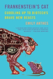 Frankenstein's Cat - Cuddling Up to Biotech's Brave New Beasts ebook by Emily Anthes