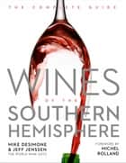 Wines of the Southern Hemisphere - The Complete Guide ebook by Mike DeSimone, Jeff Jenssen