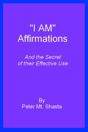I AM Affirmations and the Secret of Their Effective Use ebook by Peter Mt. Shasta