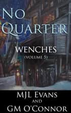 No Quarter: Wenches - Volume 5 - No Quarter: Wenches, #5 ebook by MJL Evans, GM O'Connor
