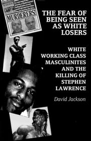 The Fear of Being Seen as White Losers - White working class masculinities and the killing of Stephen Lawrence ebook by David Jackson