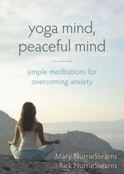 Yoga Mind, Peaceful Mind - Simple Meditations for Overcoming Anxiety ebook by Mary NurrieStearns, LCSW, RYT,Rick NurrieStearns