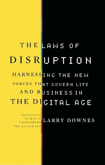 The Laws of Disruption - Harnessing the New Forces that Govern Life and Business in the Digital Age ebook by Larry Downes