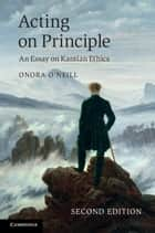Acting on Principle - An Essay on Kantian Ethics 電子書 by Onora O'Neill