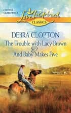 The Trouble with Lacy Brown and And Baby Makes Five: The Trouble with Lacy Brown\And Baby Makes Five - The Trouble with Lacy Brown\And Baby Makes Five ebook by Debra Clopton
