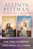 The Sister Wife Collection: For Time & Eternity / Forsaking All Others ebook by Allison Pittman