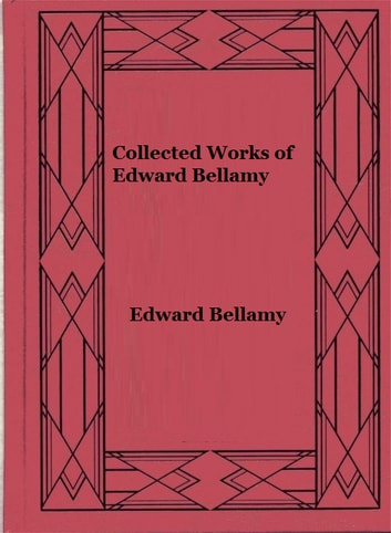 Collected Works of Edward Bellamy ebook by Edward Bellamy