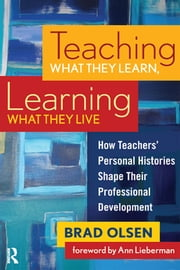 Teaching What They Learn, Learning What They Live - How Teachers' Personal Histories Shape Their Professional Development ebook by Brad Olsen