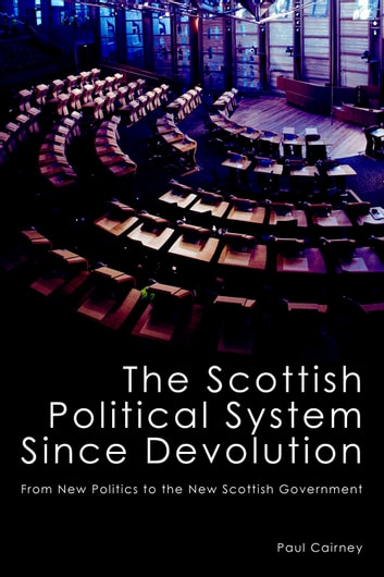 The Scottish Political System Since Devolution - From New Politics to the New Scottish Government ebook by Paul Cairney