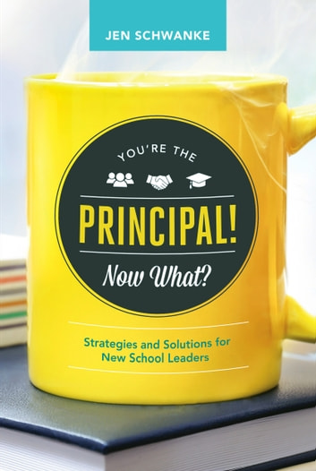 You're the Principal! Now What? - Strategies and Solutions for New School Leaders ebook by Jen Schwanke