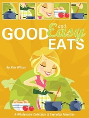 Good and Easy Eats - A Wholesome Collection of Everyday Favorites ebook by Kim Wilson