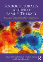 Socioculturally Attuned Family Therapy - Guidelines for Equitable Theory and Practice ebook by Teresa McDowell, Carmen Knudson-Martin, J. Maria Bermudez