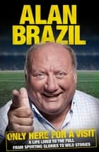 Only Here For A Visit - A Life Lived to the Full – from Sporting Glories to Wild Stories ebook by Alan Brazil