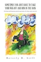 SOMETIMES YOU JUST HAVE TO TAKE YOUR WIG OFF AND RUN IN THE RAIN ebook by Beverly B. Still