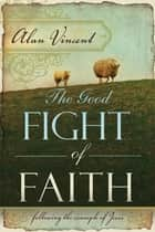 The Good Fight of Faith: Following the Example of Jesus ebook by Alan Vincent