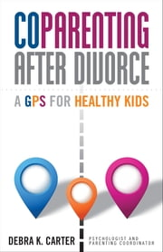 Coparenting After Divorce - A GPS for Healthy Kids ebook by Debra K. Carter
