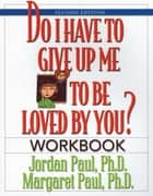 Do I Have to Give Up Me to Be Loved by You Workbook - Workbook - Second Edition ebook by Jordan Paul, Ph.D., Margaret Paul