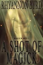 A Shot of Magick - Magick Men, #1 ebook by Rhyannon Byrd