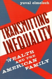 Transmitting Inequality - Wealth and the American Family ebook by Yuval Elmelech