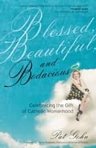 Blessed, Beautiful, and Bodacious - Celebrating the Gift of Catholic Womanhood ebook by Pat Gohn, Terry Polakovic