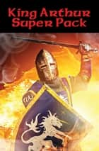 King Arthur Super Pack - With linked Table of Contents ebook by Lord Alfred Tennyson, Mark Twain, Sir Thomas Malory,...