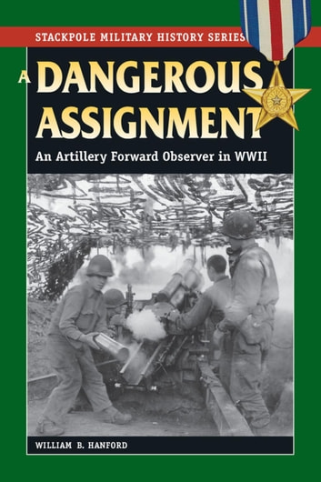 A Dangerous Assignment - An Artillery Forward Observer in World War II ebook by William B. Hanford