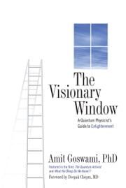 The Visionary Window - A Quantum Physicist's Guide to Enlightenment ebook by Amit Goswami PhD,Deepak Chopra MD