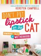 Don't Put Lipstick on the Cat - Humorous Tales of Motherhood ebook by Kersten Campbell
