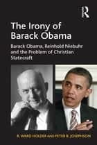 The Irony of Barack Obama ebook by R. Ward Holder,Peter B. Josephson