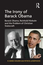 The Irony of Barack Obama - Barack Obama, Reinhold Niebuhr and the Problem of Christian Statecraft ebook by R. Ward Holder,Peter B. Josephson
