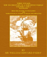 Three Voyages For The Discovery Of A Northwest Passage - Volumes 1 and 2 (Illustrated) ebook by Sir William Edward Parry