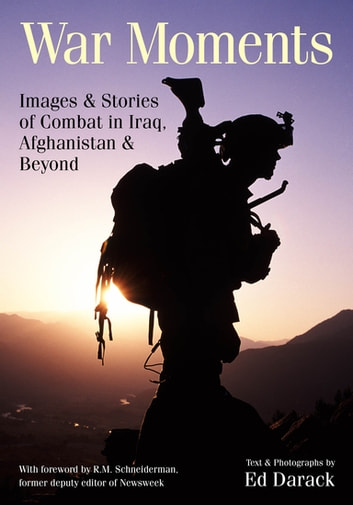 War Moments - Images & Stories of Combat in Iraq, Afghanistan, and Beyond eBook by Ed Darack
