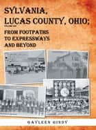 Sylvania, Lucas County, Ohio - From Footpaths to Expressways and Beyond Volume Six ebook by Gayleen Gindy