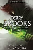 The High Druid's Blade - The Defenders of Shannara ebook by Terry Brooks