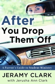 After You Drop Them Off - A Parent's Guide to Student Ministry ebook by Jeramy Clark,Jerusha Clark