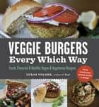 Veggie Burgers Every Which Way - Fresh, Flavorful & Healthy Vegan & Vegetarian Burgers—Plus Toppings, Sides, Buns & More eBook by Lukas Volger, Christina Heaston