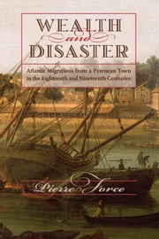 Wealth and Disaster - Atlantic Migrations from a Pyrenean Town in the Eighteenth and Nineteenth Centuries ebook by Pierre Force
