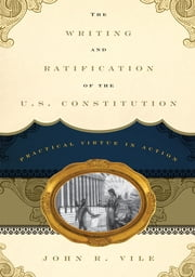 The Writing and Ratification of the U.S. Constitution - Practical Virtue in Action ebook by John R. Vile