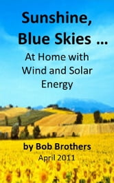Sunshine, Blue Skies ... At Home with Wind and Solar Energy ebook by Bob Brothers