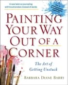Painting Your Way Out of a Corner - The Art of Getting Unstuck ebook by Barbara Diane Barry