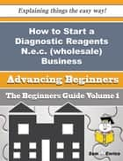How to Start a Diagnostic Reagents N.e.c. (wholesale) Business (Beginners Guide) - How to Start a Diagnostic Reagents N.e.c. (wholesale) Business (Beginners Guide) ebook by Tammi Delatorre