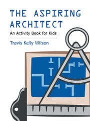 The Aspiring Architect - An Activity Book for Kids ebook by Travis Kelly Wilson
