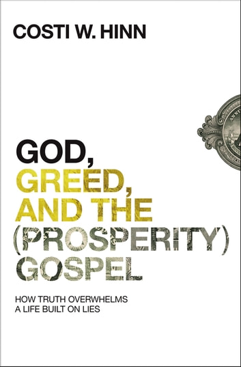 God, Greed, and the (Prosperity) Gospel - How Truth Overwhelms a Life Built on Lies eBook by Costi W. Hinn