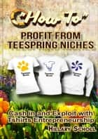 How To Profit From TeeSpring Niches ebook by Hillary Scholl