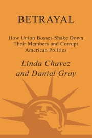 Betrayal - How Union Bosses Shake Down Their Members and Corrupt American Politics ebook by Linda Chavez, Daniel Gray