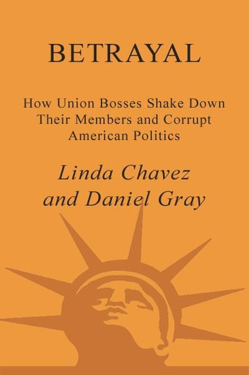 Betrayal - How Union Bosses Shake Down Their Members and Corrupt American Politics eBook by Linda Chavez,Daniel Gray