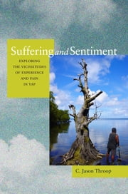 Suffering and Sentiment - Exploring the Vicissitudes of Experience and Pain in Yap ebook by Jason Throop