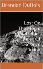Lost On The Moon: And Other Tales Of Science Fiction ebook by Brendan DuBois