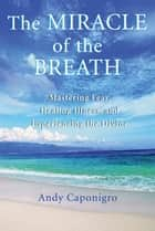 The Miracle of the Breath - Mastering Fear, Healing Illness, and Experiencing the Divine ebook by Andy Caponigro