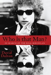 Who Is That Man? In Search of The Real Bob Dylan ebook by David Dalton